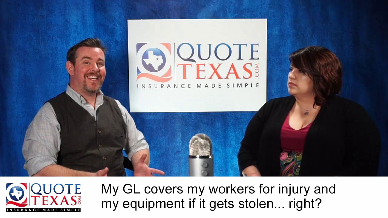 My GL covers my workers for injury and my equipment if it gets stolen... right?